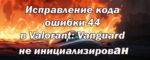 Исправление кода ошибки 44 в Valorant: Vanguard не инициализирован